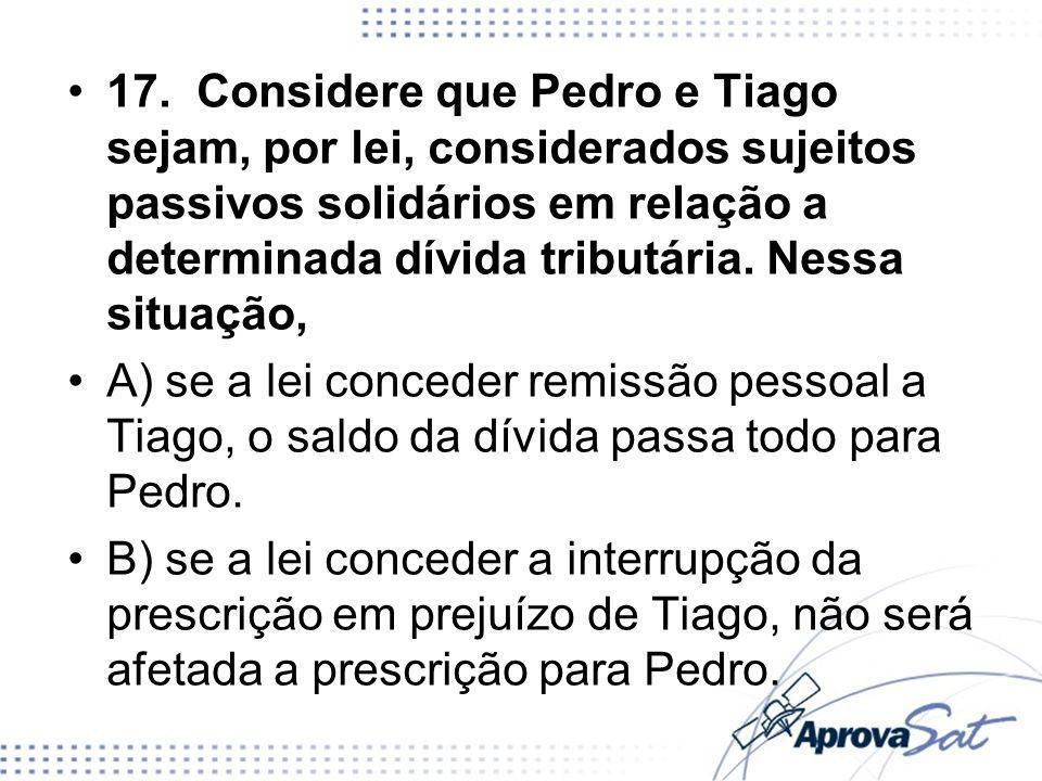 17. Considere que Pedro e Tiago sejam, por lei, considerados sujeitos passivos solidários em relação a determinada dívida tributária. Nessa situação,