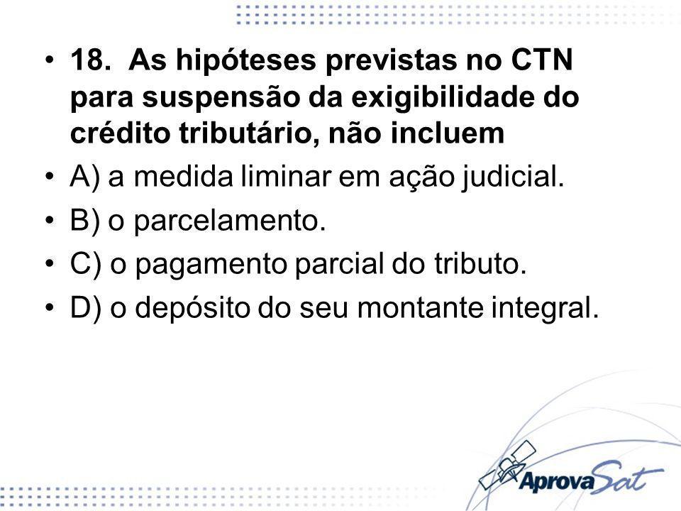 18. As hipóteses previstas no CTN para suspensão da exigibilidade do crédito tributário, não incluem