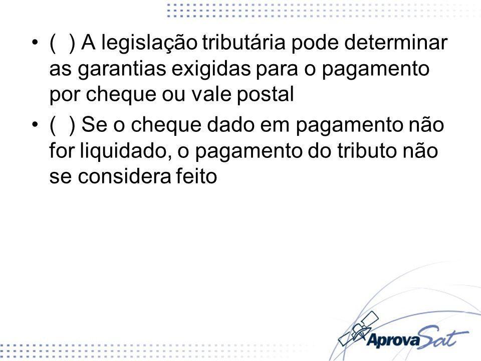 ( ) A legislação tributária pode determinar as garantias exigidas para o pagamento por cheque ou vale postal