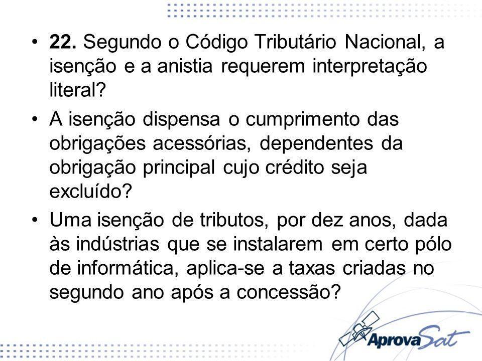 22. Segundo o Código Tributário Nacional, a isenção e a anistia requerem interpretação literal