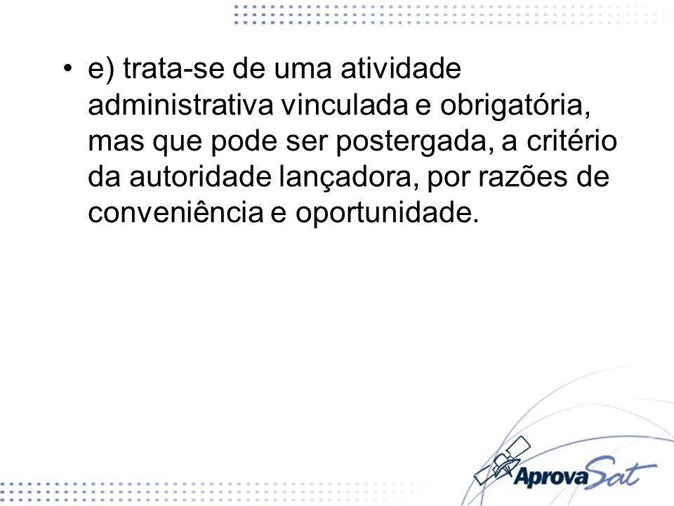 e) trata-se de uma atividade administrativa vinculada e obrigatória, mas que pode ser postergada, a critério da autoridade lançadora, por razões de conveniência e oportunidade.