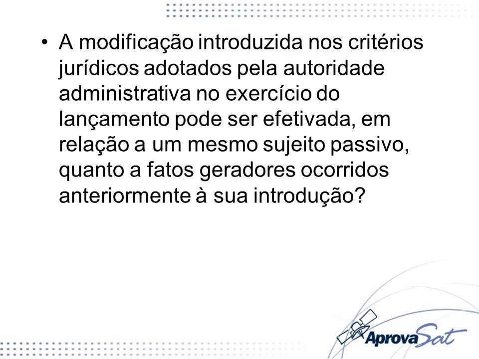 A modificação introduzida nos critérios jurídicos adotados pela autoridade administrativa no exercício do lançamento pode ser efetivada, em relação a um mesmo sujeito passivo, quanto a fatos geradores ocorridos anteriormente à sua introdução