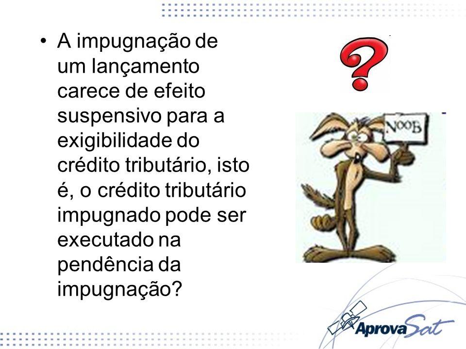 A impugnação de um lançamento carece de efeito suspensivo para a exigibilidade do crédito tributário, isto é, o crédito tributário impugnado pode ser executado na pendência da impugnação