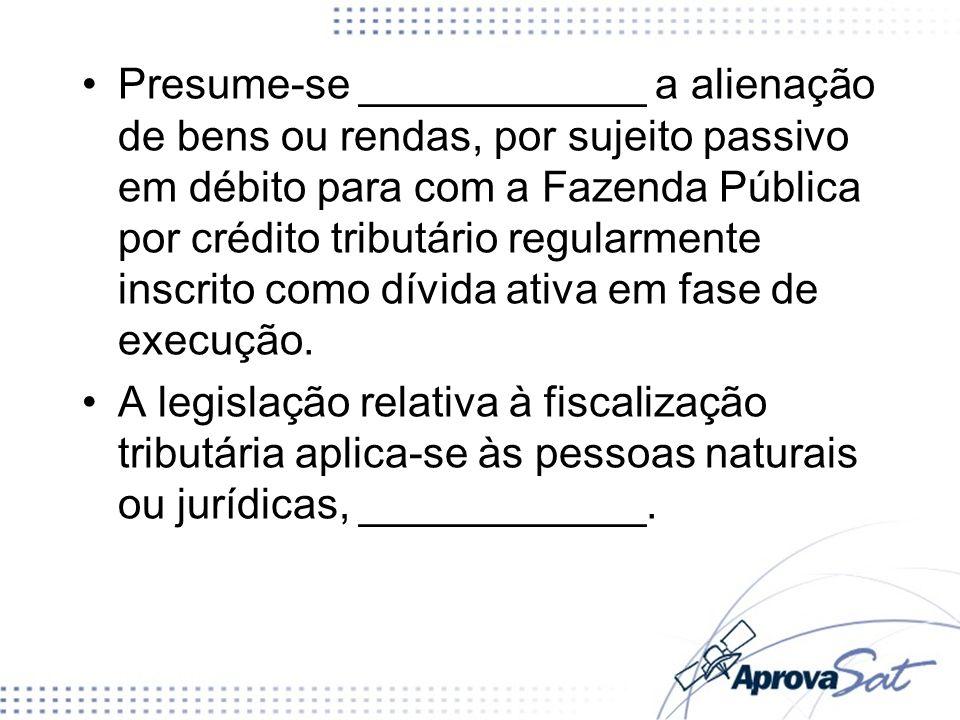 Presume-se ____________ a alienação de bens ou rendas, por sujeito passivo em débito para com a Fazenda Pública por crédito tributário regularmente inscrito como dívida ativa em fase de execução.