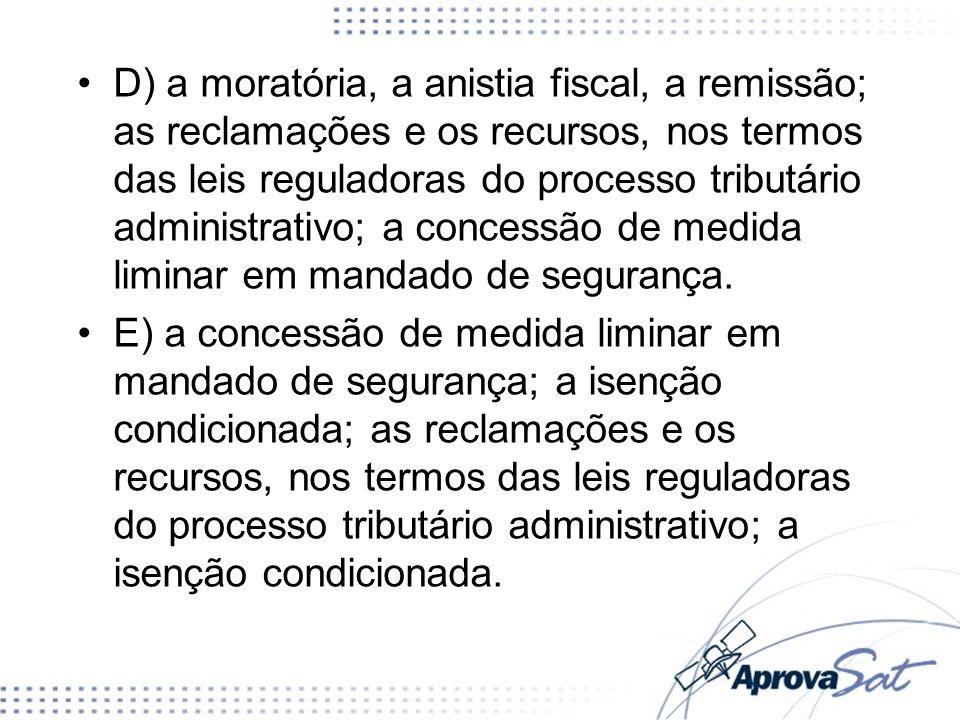 D) a moratória, a anistia fiscal, a remissão; as reclamações e os recursos, nos termos das leis reguladoras do processo tributário administrativo; a concessão de medida liminar em mandado de segurança.