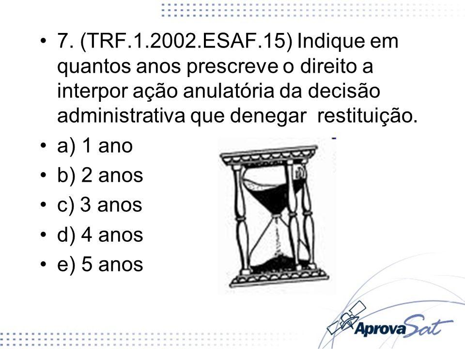 7. (TRF.1.2002.ESAF.15) Indique em quantos anos prescreve o direito a interpor ação anulatória da decisão administrativa que denegar restituição.