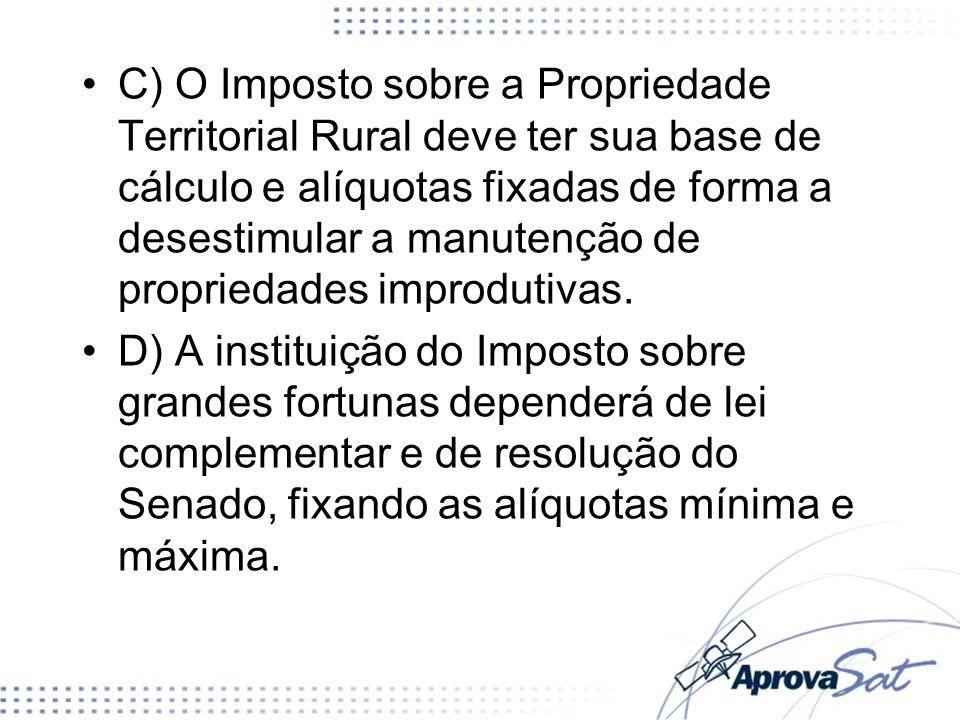C) O Imposto sobre a Propriedade Territorial Rural deve ter sua base de cálculo e alíquotas fixadas de forma a desestimular a manutenção de propriedades improdutivas.