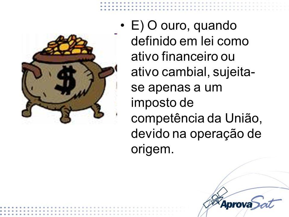 E) O ouro, quando definido em lei como ativo financeiro ou ativo cambial, sujeita-se apenas a um imposto de competência da União, devido na operação de origem.