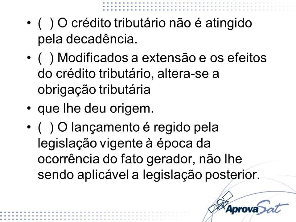 ( ) O crédito tributário não é atingido pela decadência.