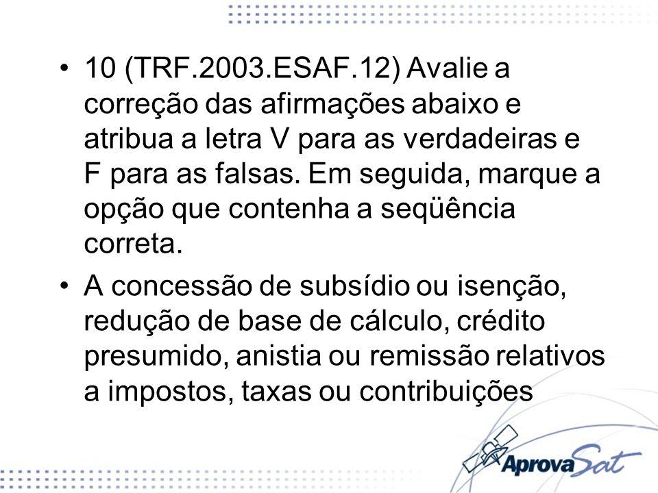 10 (TRF.2003.ESAF.12) Avalie a correção das afirmações abaixo e atribua a letra V para as verdadeiras e F para as falsas. Em seguida, marque a opção que contenha a seqüência correta.
