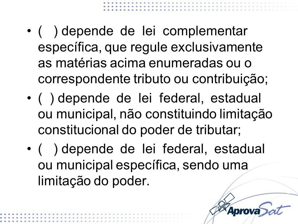 ( ) depende de lei complementar específica, que regule exclusivamente as matérias acima enumeradas ou o correspondente tributo ou contribuição;