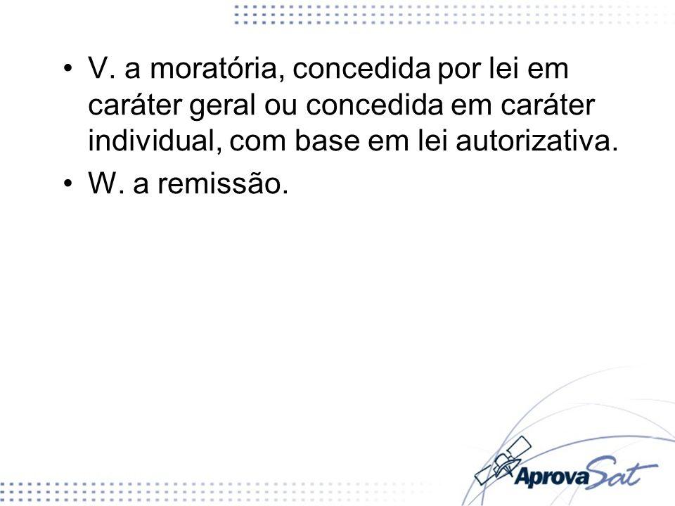 V. a moratória, concedida por lei em caráter geral ou concedida em caráter individual, com base em lei autorizativa.