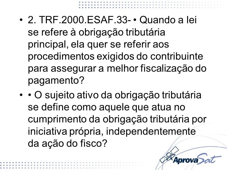 2. TRF.2000.ESAF.33- • Quando a lei se refere à obrigação tributária principal, ela quer se referir aos procedimentos exigidos do contribuinte para assegurar a melhor fiscalização do pagamento