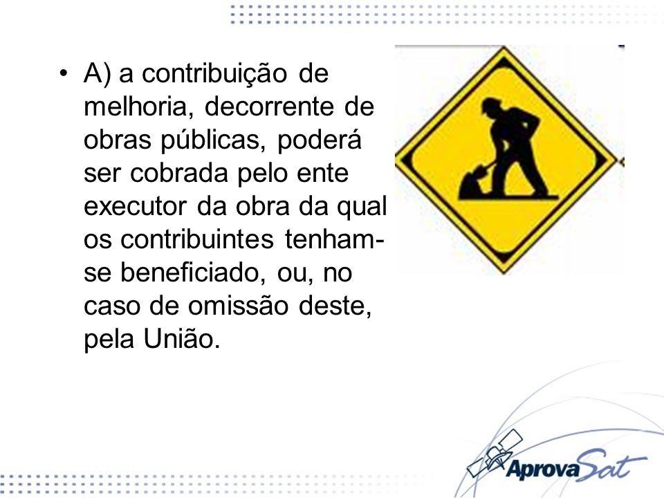 A) a contribuição de melhoria, decorrente de obras públicas, poderá ser cobrada pelo ente executor da obra da qual os contribuintes tenham-se beneficiado, ou, no caso de omissão deste, pela União.