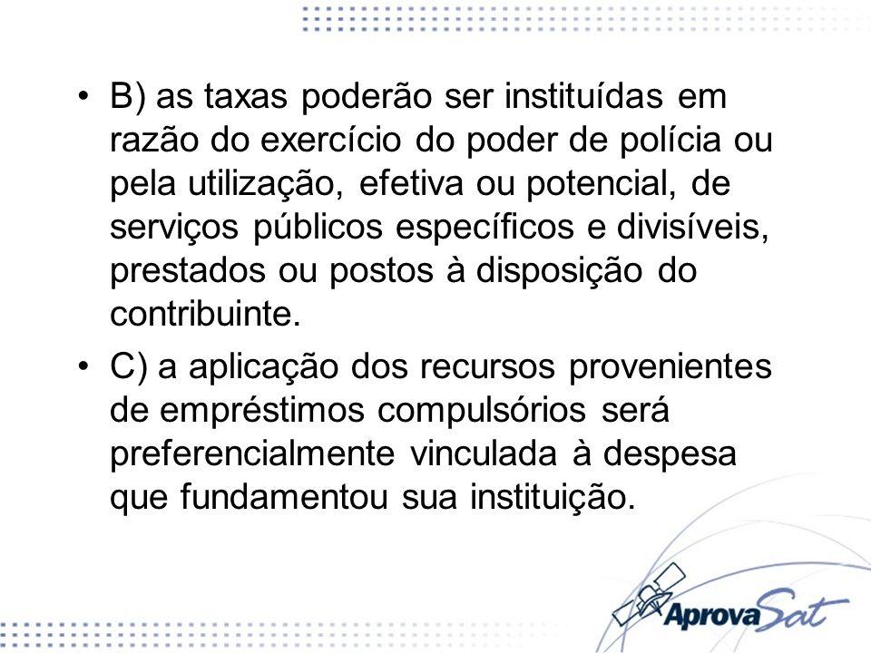 B) as taxas poderão ser instituídas em razão do exercício do poder de polícia ou pela utilização, efetiva ou potencial, de serviços públicos específicos e divisíveis, prestados ou postos à disposição do contribuinte.