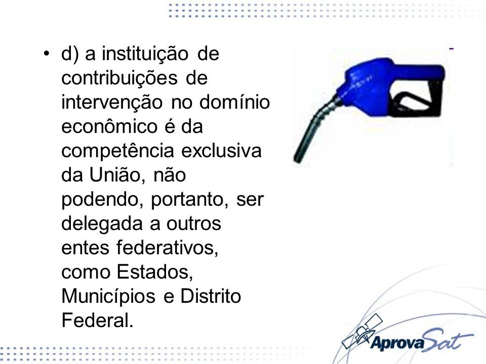 d) a instituição de contribuições de intervenção no domínio econômico é da competência exclusiva da União, não podendo, portanto, ser delegada a outros entes federativos, como Estados, Municípios e Distrito Federal.