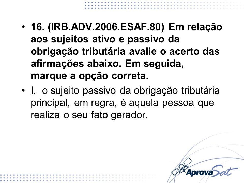 16. (IRB.ADV.2006.ESAF.80) Em relação aos sujeitos ativo e passivo da obrigação tributária avalie o acerto das afirmações abaixo. Em seguida, marque a opção correta.