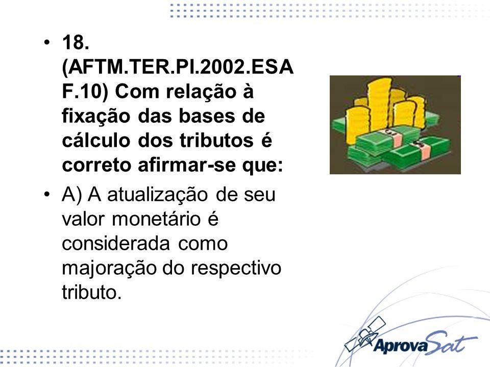 18. (AFTM.TER.PI.2002.ESAF.10) Com relação à fixação das bases de cálculo dos tributos é correto afirmar-se que: