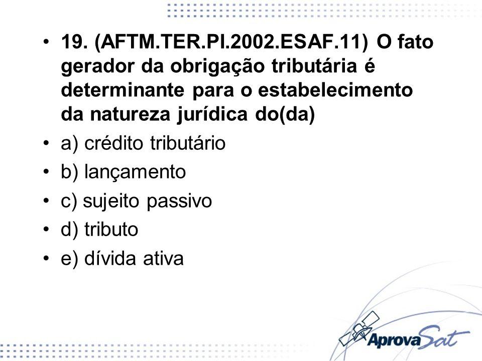 19. (AFTM.TER.PI.2002.ESAF.11) O fato gerador da obrigação tributária é determinante para o estabelecimento da natureza jurídica do(da)