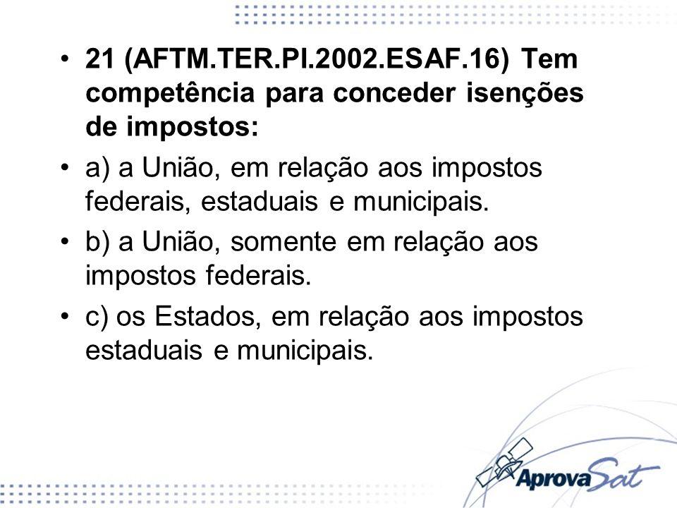 21 (AFTM.TER.PI.2002.ESAF.16) Tem competência para conceder isenções de impostos: