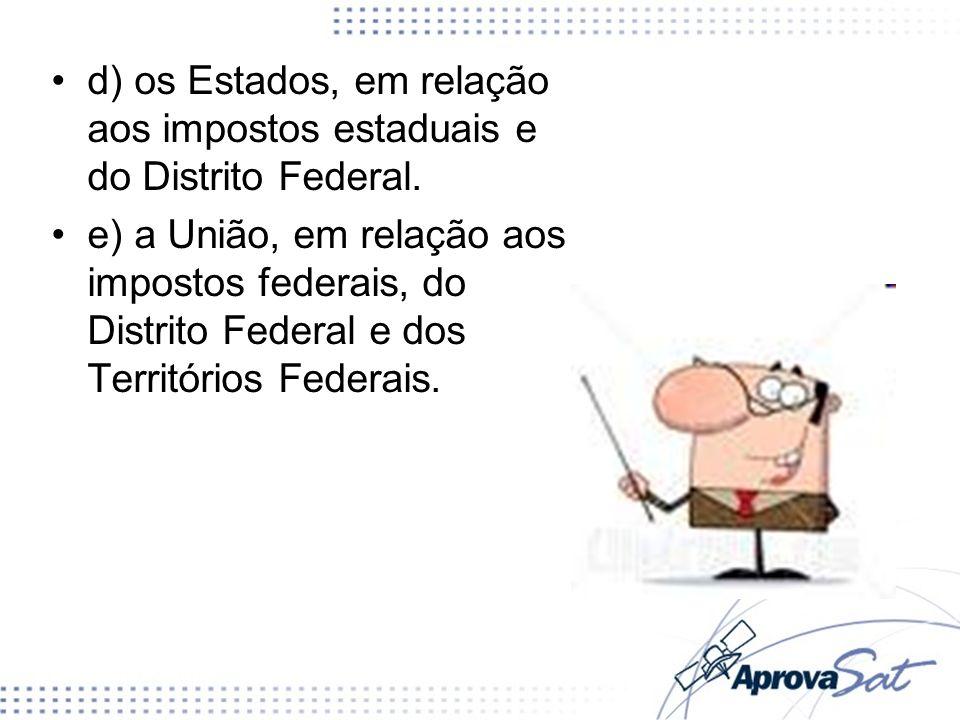 d) os Estados, em relação aos impostos estaduais e do Distrito Federal.