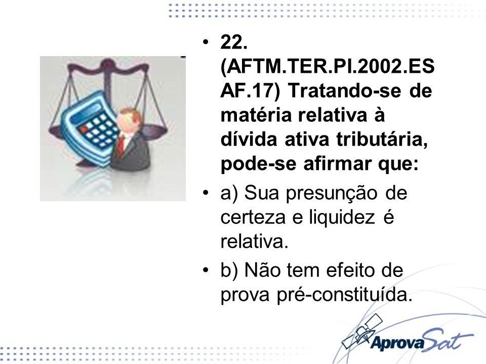 22. (AFTM.TER.PI.2002.ESAF.17) Tratando-se de matéria relativa à dívida ativa tributária, pode-se afirmar que: