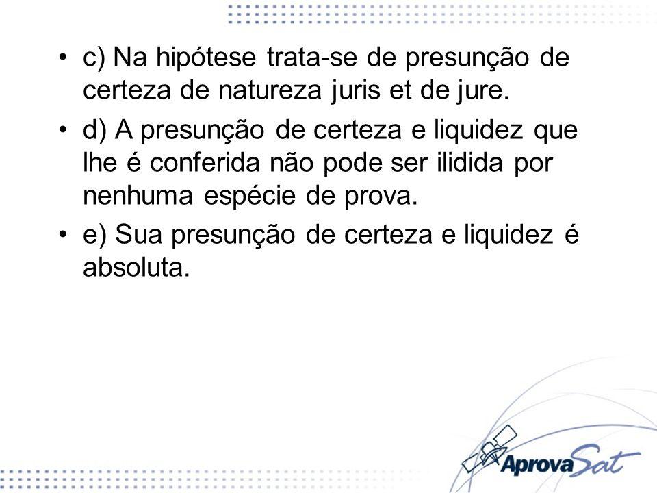 c) Na hipótese trata-se de presunção de certeza de natureza juris et de jure.