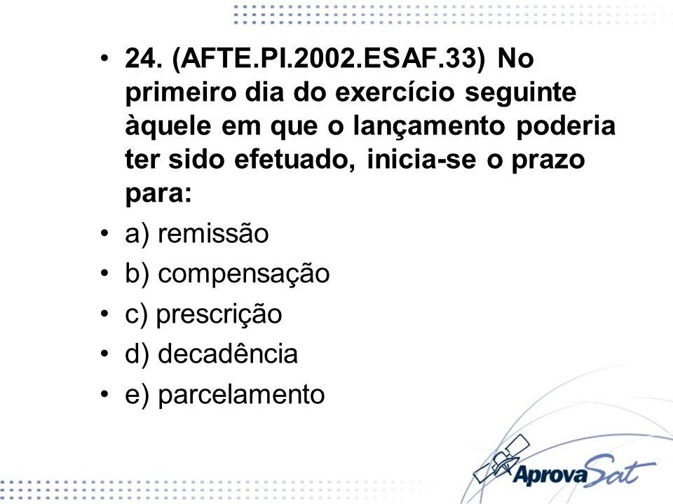 24. (AFTE.PI.2002.ESAF.33) No primeiro dia do exercício seguinte àquele em que o lançamento poderia ter sido efetuado, inicia-se o prazo para: