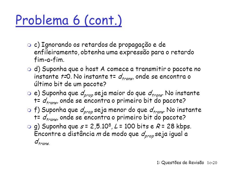 Problema 6 (cont.) c) Ignorando os retardos de propagação e de enfileiramento, obtenha uma expressão para o retardo fim-a-fim.