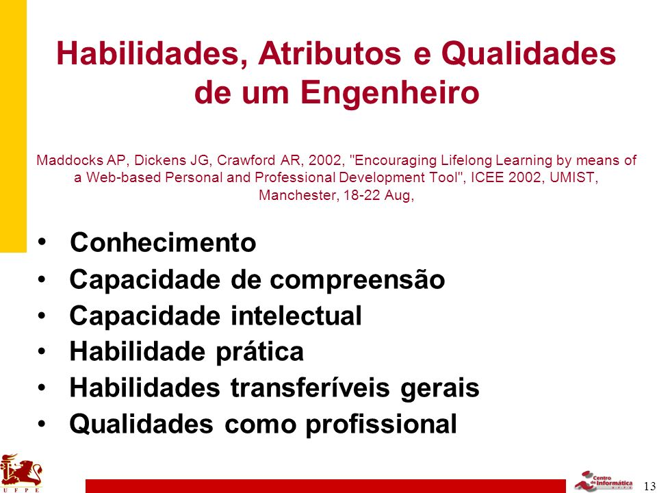 Habilidades, Atributos e Qualidades de um Engenheiro Maddocks AP, Dickens JG, Crawford AR, 2002, Encouraging Lifelong Learning by means of a Web-based Personal and Professional Development Tool , ICEE 2002, UMIST, Manchester, 18-22 Aug,