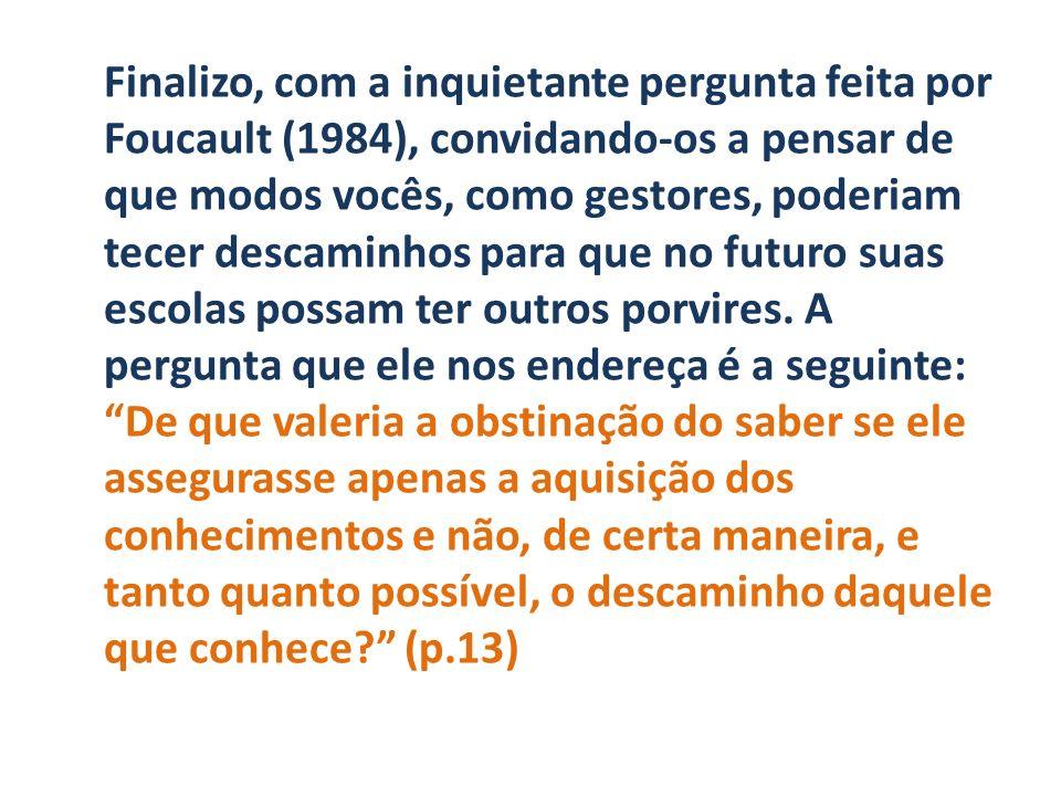 Finalizo, com a inquietante pergunta feita por Foucault (1984), convidando-os a pensar de que modos vocês, como gestores, poderiam tecer descaminhos para que no futuro suas escolas possam ter outros porvires.