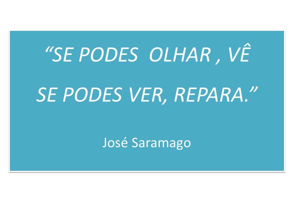 SE PODES OLHAR , VÊ SE PODES VER, REPARA. José Saramago