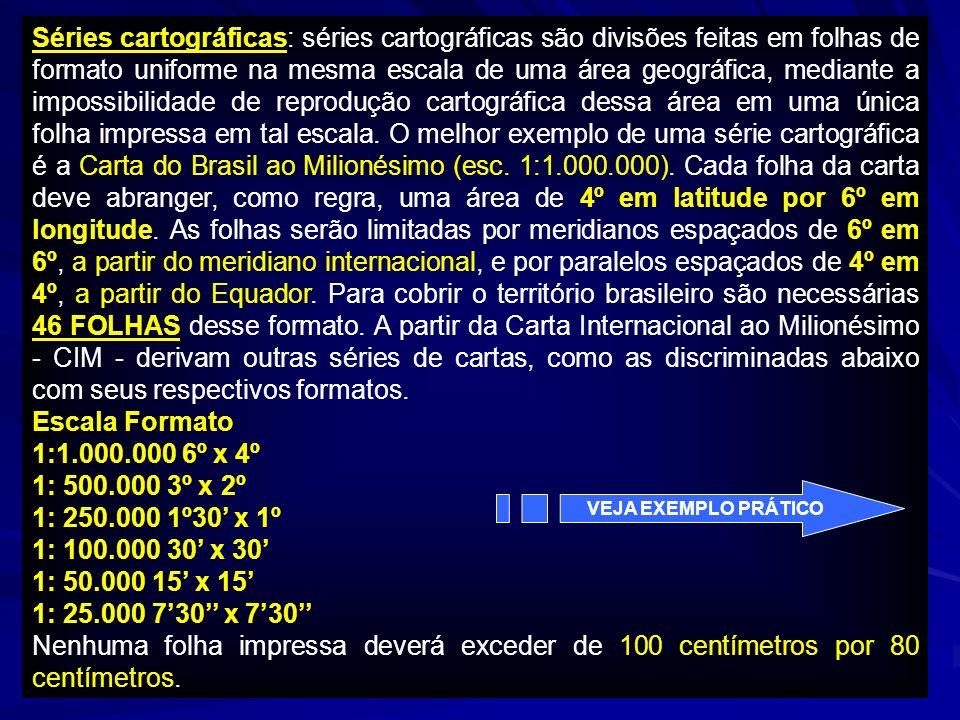Séries cartográficas: séries cartográficas são divisões feitas em folhas de formato uniforme na mesma escala de uma área geográfica, mediante a impossibilidade de reprodução cartográfica dessa área em uma única folha impressa em tal escala. O melhor exemplo de uma série cartográfica é a Carta do Brasil ao Milionésimo (esc. 1:1.000.000). Cada folha da carta deve abranger, como regra, uma área de 4º em latitude por 6º em longitude. As folhas serão limitadas por meridianos espaçados de 6º em 6º, a partir do meridiano internacional, e por paralelos espaçados de 4º em 4º, a partir do Equador. Para cobrir o território brasileiro são necessárias 46 FOLHAS desse formato. A partir da Carta Internacional ao Milionésimo - CIM - derivam outras séries de cartas, como as discriminadas abaixo com seus respectivos formatos.