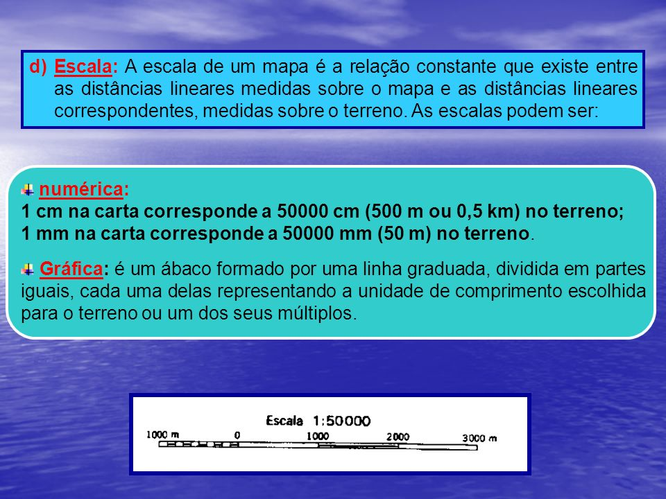 d) Escala: A escala de um mapa é a relação constante que existe entre as distâncias lineares medidas sobre o mapa e as distâncias lineares correspondentes, medidas sobre o terreno. As escalas podem ser: