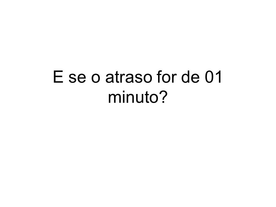 E se o atraso for de 01 minuto
