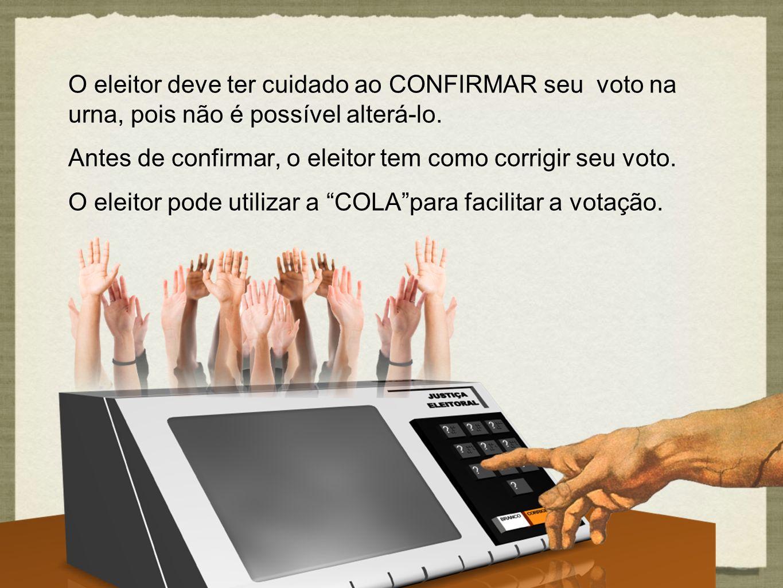 O eleitor deve ter cuidado ao CONFIRMAR seu voto na urna, pois não é possível alterá-lo.