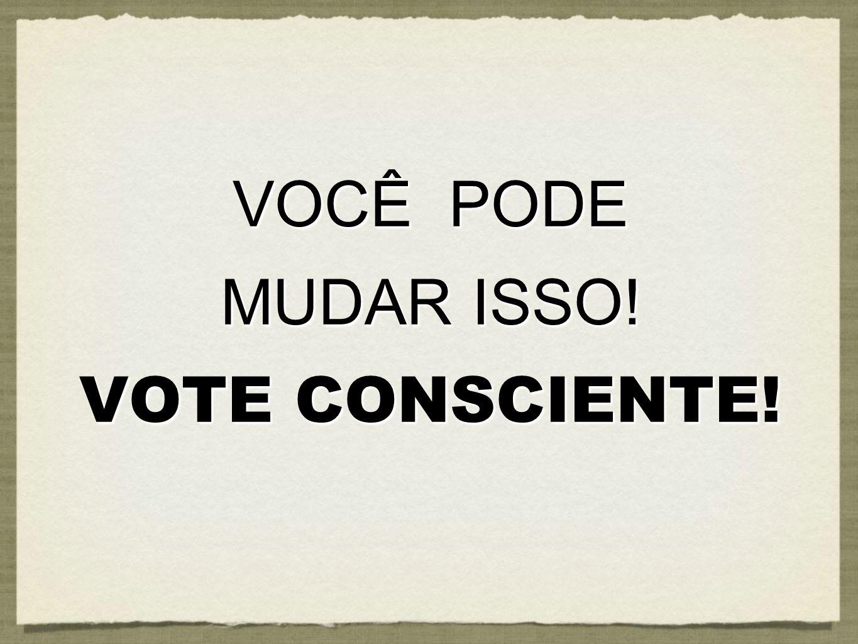 VOCÊ PODE MUDAR ISSO! VOTE CONSCIENTE!