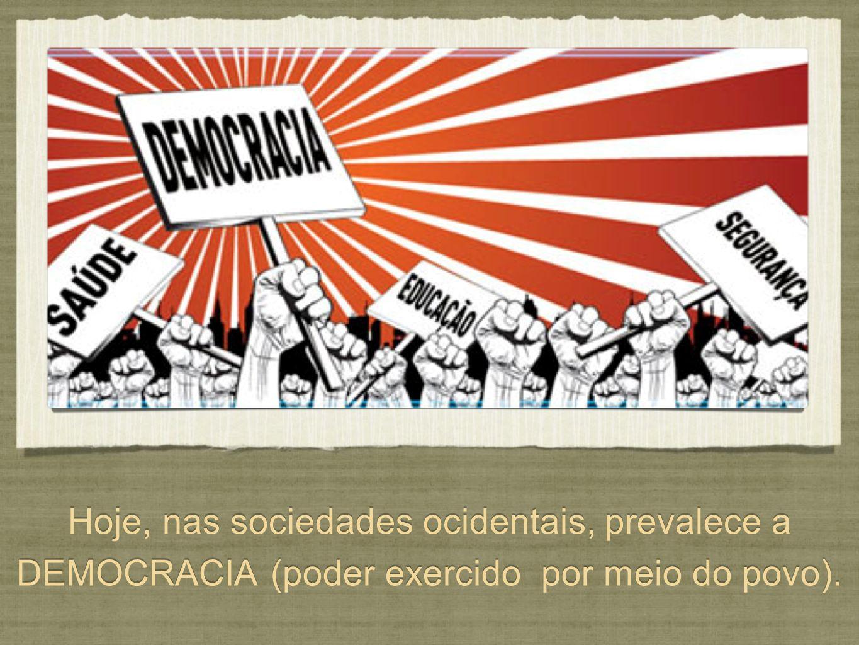 Hoje, nas sociedades ocidentais, prevalece a DEMOCRACIA (poder exercido por meio do povo).