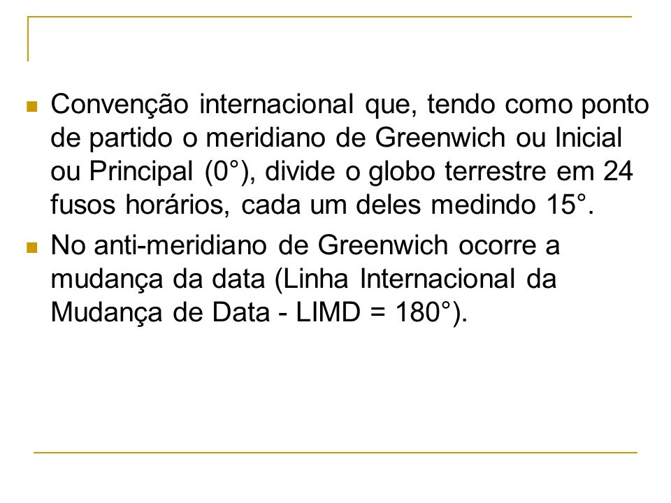 Convenção internacional que, tendo como ponto de partido o meridiano de Greenwich ou Inicial ou Principal (0°), divide o globo terrestre em 24 fusos horários, cada um deles medindo 15°.