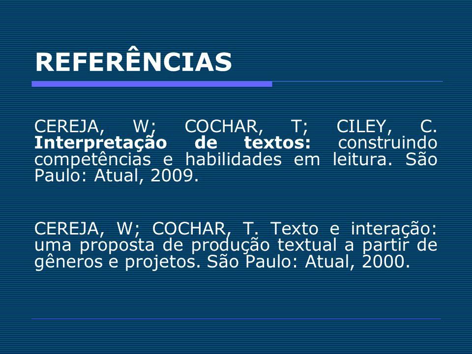 REFERÊNCIAS CEREJA, W; COCHAR, T; CILEY, C. Interpretação de textos: construindo competências e habilidades em leitura. São Paulo: Atual, 2009.