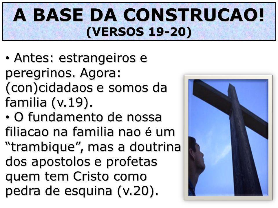 A BASE DA CONSTRUCAO! (VERSOS 19-20) Antes: estrangeiros e peregrinos. Agora: (con)cidadaos e somos da familia (v.19).