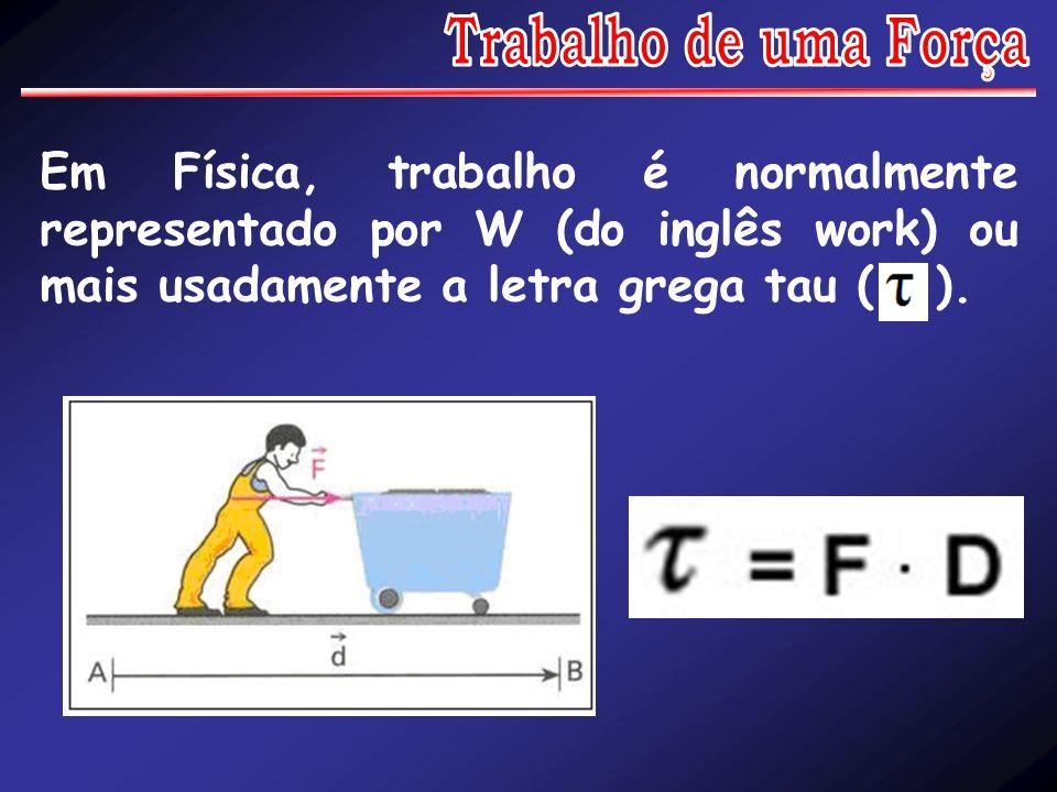 Trabalho de uma Força Em Física, trabalho é normalmente representado por W (do inglês work) ou mais usadamente a letra grega tau ( ).