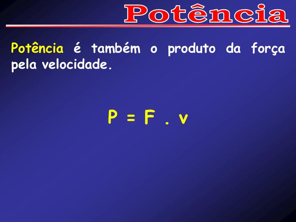 Potência Potência é também o produto da força pela velocidade. P = F . v
