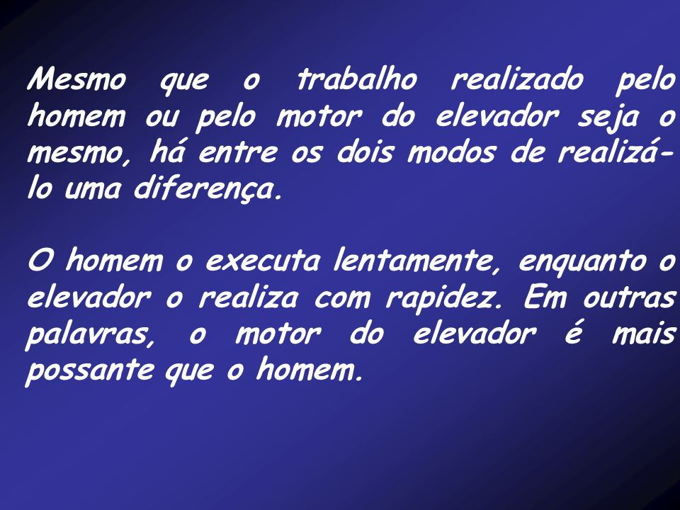 Mesmo que o trabalho realizado pelo homem ou pelo motor do elevador seja o mesmo, há entre os dois modos de realizá-lo uma diferença.