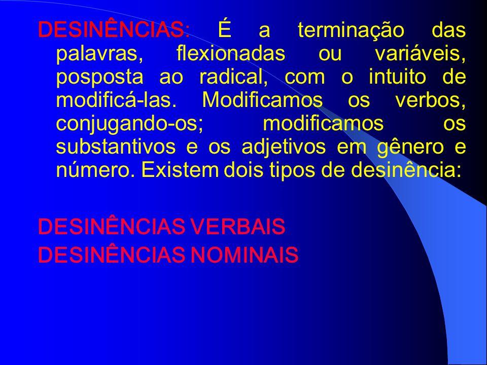 DESINÊNCIAS: É a terminação das palavras, flexionadas ou variáveis, posposta ao radical, com o intuito de modificá-las. Modificamos os verbos, conjugando-os; modificamos os substantivos e os adjetivos em gênero e número. Existem dois tipos de desinência: