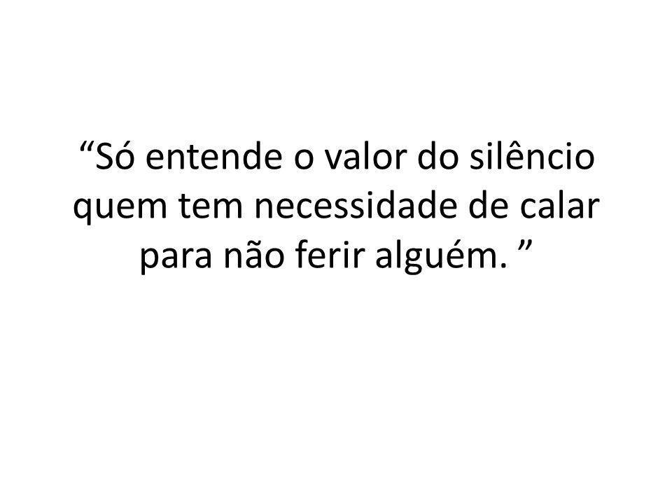 Só entende o valor do silêncio quem tem necessidade de calar para não ferir alguém.