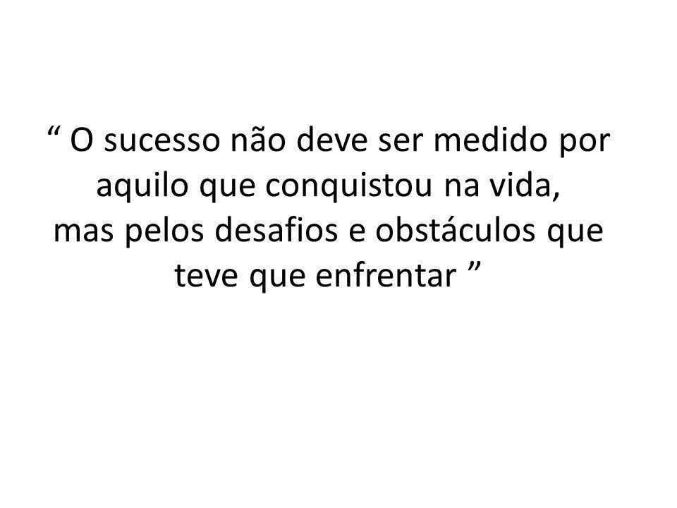 O sucesso não deve ser medido por aquilo que conquistou na vida, mas pelos desafios e obstáculos que teve que enfrentar