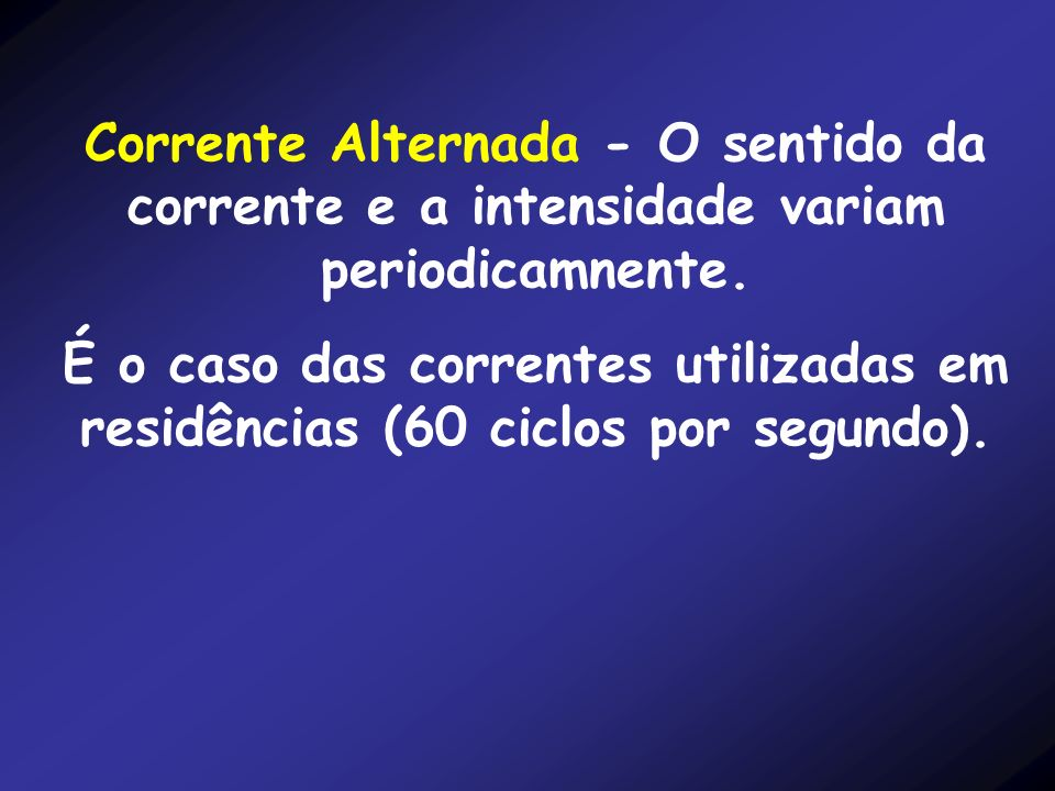 Corrente Alternada - O sentido da corrente e a intensidade variam periodicamnente.
