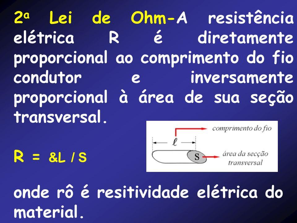2a Lei de Ohm-A resistência elétrica R é diretamente proporcional ao comprimento do fio condutor e inversamente proporcional à área de sua seção transversal.