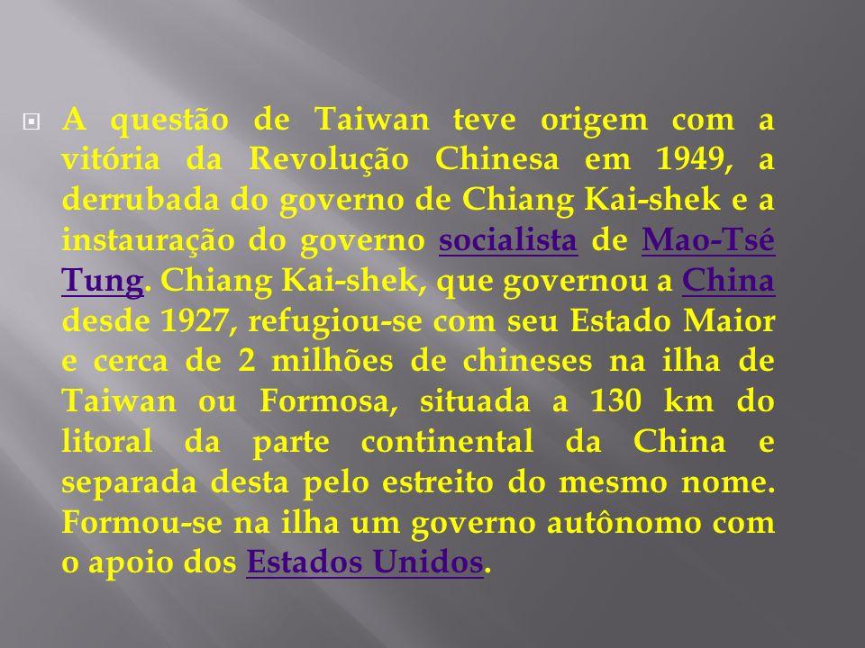 A questão de Taiwan teve origem com a vitória da Revolução Chinesa em 1949, a derrubada do governo de Chiang Kai-shek e a instauração do governo socialista de Mao-Tsé Tung.